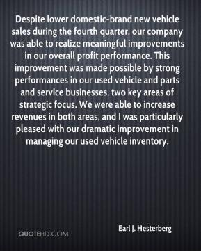 Earl J. Hesterberg - Despite lower domestic-brand new vehicle sales during the fourth quarter, our company was able to realize meaningful improvements in our overall profit performance. This improvement was made possible by strong performances in our used vehicle and parts and service businesses, two key areas of strategic focus. We were able to increase revenues in both areas, and I was particularly pleased with our dramatic improvement in managing our used vehicle inventory.