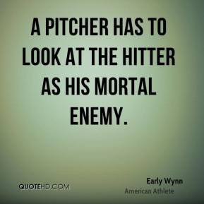 A pitcher has to look at the hitter as his mortal enemy.