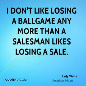 Early Wynn - I don't like losing a ballgame any more than a salesman likes losing a sale.
