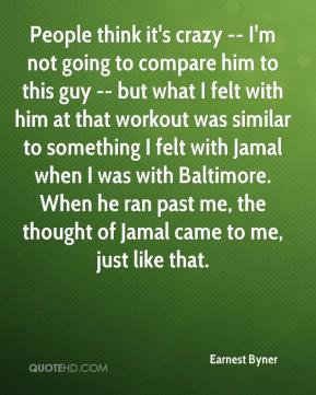 People think it's crazy -- I'm not going to compare him to this guy -- but what I felt with him at that workout was similar to something I felt with Jamal when I was with Baltimore. When he ran past me, the thought of Jamal came to me, just like that.