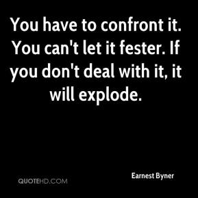 Earnest Byner - You have to confront it. You can't let it fester. If you don't deal with it, it will explode.