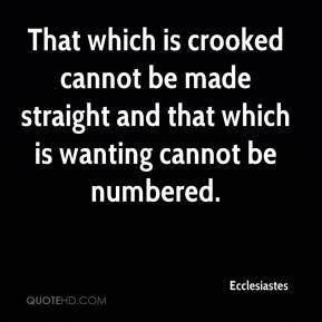 Ecclesiastes - That which is crooked cannot be made straight and that which is wanting cannot be numbered.