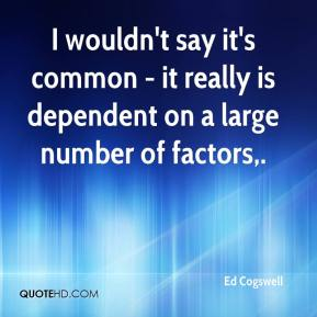 Ed Cogswell - I wouldn't say it's common - it really is dependent on a large number of factors.