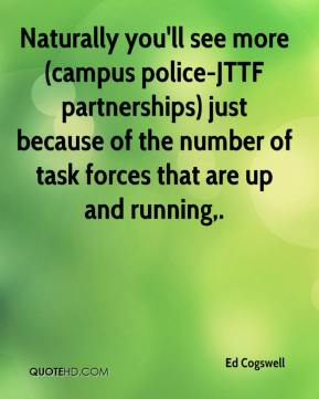 Ed Cogswell - Naturally you'll see more (campus police-JTTF partnerships) just because of the number of task forces that are up and running.