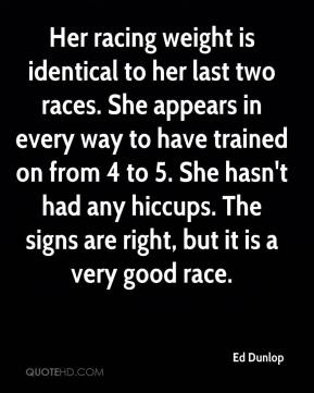 Ed Dunlop - Her racing weight is identical to her last two races. She appears in every way to have trained on from 4 to 5. She hasn't had any hiccups. The signs are right, but it is a very good race.