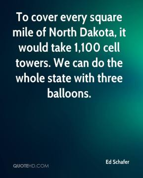 Ed Schafer - To cover every square mile of North Dakota, it would take 1,100 cell towers. We can do the whole state with three balloons.