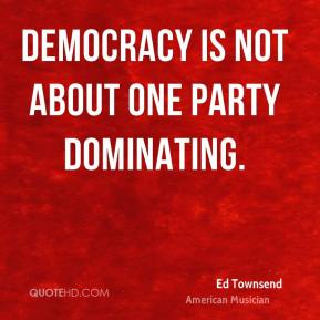 Ed Townsend - Democracy is not about one party dominating.