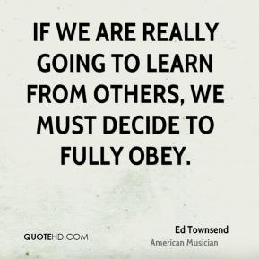 Ed Townsend - If we are really going to learn from others, we must decide to fully obey.