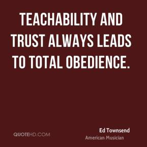 Teachability and trust always leads to total obedience.