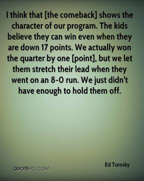 Ed Turosky - I think that [the comeback] shows the character of our program. The kids believe they can win even when they are down 17 points. We actually won the quarter by one [point], but we let them stretch their lead when they went on an 8-0 run. We just didn't have enough to hold them off.