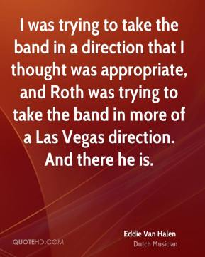 Eddie Van Halen - I was trying to take the band in a direction that I thought was appropriate, and Roth was trying to take the band in more of a Las Vegas direction. And there he is.