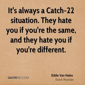 It's always a Catch-22 situation. They hate you if you're the same, and they hate you if you're different.