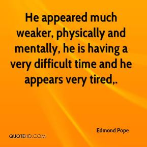 Edmond Pope - He appeared much weaker, physically and mentally, he is having a very difficult time and he appears very tired.
