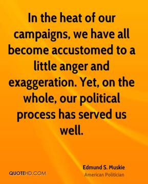 Edmund S. Muskie - In the heat of our campaigns, we have all become accustomed to a little anger and exaggeration. Yet, on the whole, our political process has served us well.
