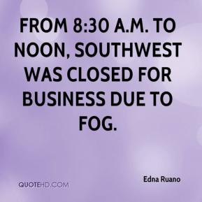 Edna Ruano - From 8:30 a.m. to noon, Southwest was closed for business due to fog.