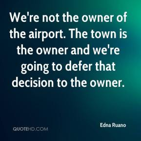 Edna Ruano - We're not the owner of the airport. The town is the owner and we're going to defer that decision to the owner.