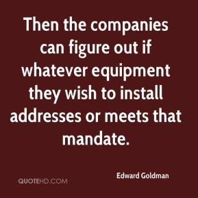 Edward Goldman - Then the companies can figure out if whatever equipment they wish to install addresses or meets that mandate.