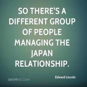 Edward Lincoln - So there's a different group of people managing the Japan relationship.