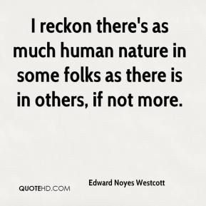 Edward Noyes Westcott - I reckon there's as much human nature in some folks as there is in others, if not more.