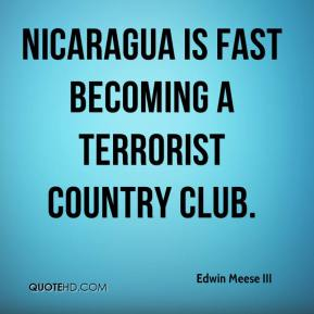 Edwin Meese III - Nicaragua is fast becoming a terrorist country club.