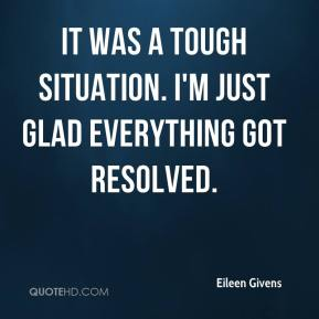 Eileen Givens - It was a tough situation. I'm just glad everything got resolved.