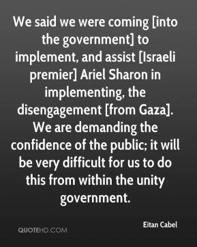 Eitan Cabel - We said we were coming [into the government] to implement, and assist [Israeli premier] Ariel Sharon in implementing, the disengagement [from Gaza]. We are demanding the confidence of the public; it will be very difficult for us to do this from within the unity government.
