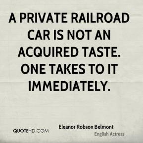 Eleanor Robson Belmont - A private railroad car is not an acquired taste. One takes to it immediately.