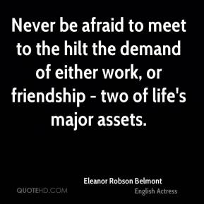 Eleanor Robson Belmont - Never be afraid to meet to the hilt the demand of either work, or friendship - two of life's major assets.
