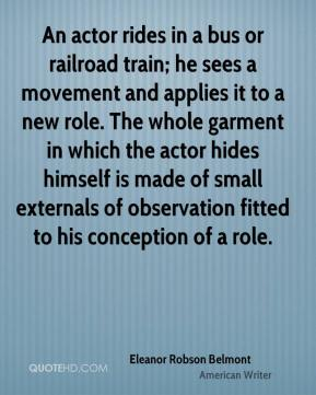 Eleanor Robson Belmont - An actor rides in a bus or railroad train; he sees a movement and applies it to a new role. The whole garment in which the actor hides himself is made of small externals of observation fitted to his conception of a role.