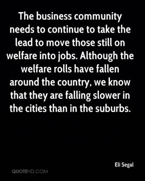 Eli Segal - The business community needs to continue to take the lead to move those still on welfare into jobs. Although the welfare rolls have fallen around the country, we know that they are falling slower in the cities than in the suburbs.