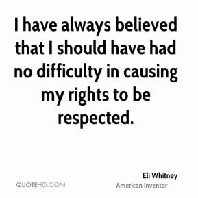 I have always believed that I should have had no difficulty in causing my rights to be respected.