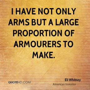 Eli Whitney - I have not only Arms but a large proportion of Armourers to make.