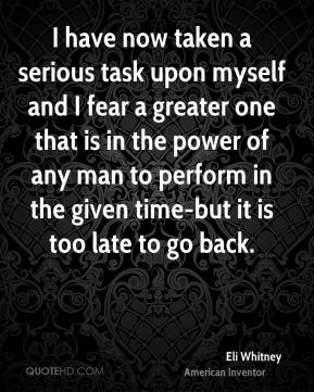 I have now taken a serious task upon myself and I fear a greater one that is in the power of any man to perform in the given time-but it is too late to go back.
