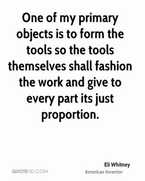One of my primary objects is to form the tools so the tools themselves shall fashion the work and give to every part its just proportion.