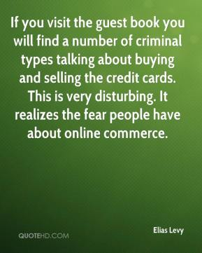 Elias Levy - If you visit the guest book you will find a number of criminal types talking about buying and selling the credit cards. This is very disturbing. It realizes the fear people have about online commerce.