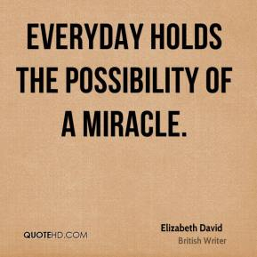 Elizabeth David - Everyday holds the possibility of a miracle.