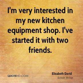 Elizabeth David - I'm very interested in my new kitchen equipment shop. I've started it with two friends.