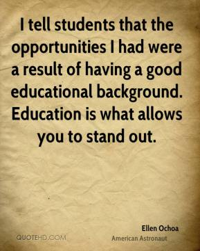 Ellen Ochoa - I tell students that the opportunities I had were a result of having a good educational background. Education is what allows you to stand out.