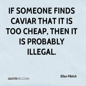 If someone finds caviar that it is too cheap, then it is probably illegal.