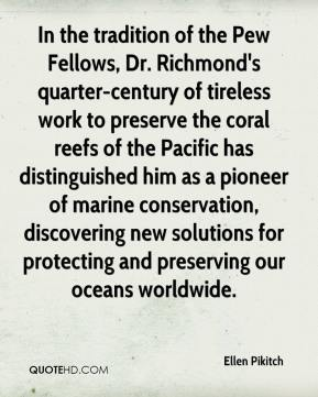 Ellen Pikitch - In the tradition of the Pew Fellows, Dr. Richmond's quarter-century of tireless work to preserve the coral reefs of the Pacific has distinguished him as a pioneer of marine conservation, discovering new solutions for protecting and preserving our oceans worldwide.