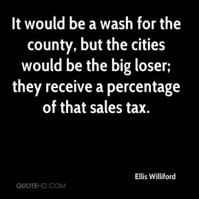 Ellis Williford - It would be a wash for the county, but the cities would be the big loser; they receive a percentage of that sales tax.