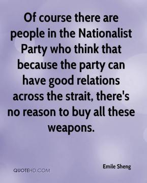 Emile Sheng - Of course there are people in the Nationalist Party who think that because the party can have good relations across the strait, there's no reason to buy all these weapons.