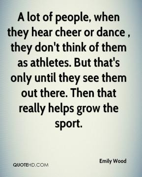 Emily Wood - A lot of people, when they hear cheer or dance , they don't think of them as athletes. But that's only until they see them out there. Then that really helps grow the sport.