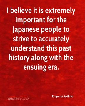 Emperor Akihito - I believe it is extremely important for the Japanese people to strive to accurately understand this past history along with the ensuing era.