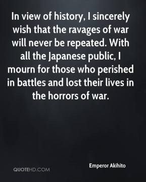 Emperor Akihito - In view of history, I sincerely wish that the ravages of war will never be repeated. With all the Japanese public, I mourn for those who perished in battles and lost their lives in the horrors of war.