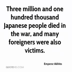 Emperor Akihito - Three million and one hundred thousand Japanese people died in the war, and many foreigners were also victims.