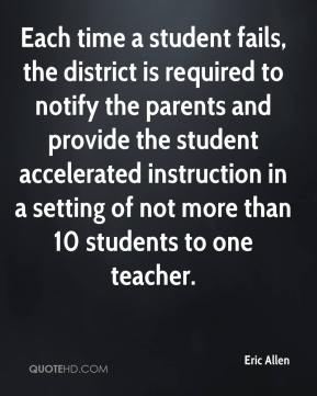 Each time a student fails, the district is required to notify the parents and provide the student accelerated instruction in a setting of not more than 10 students to one teacher.