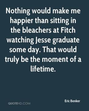 Eric Benker - Nothing would make me happier than sitting in the bleachers at Fitch watching Jesse graduate some day. That would truly be the moment of a lifetime.