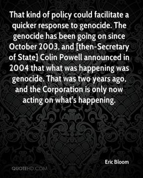 Eric Bloom - That kind of policy could facilitate a quicker response to genocide. The genocide has been going on since October 2003, and [then-Secretary of State] Colin Powell announced in 2004 that what was happening was genocide. That was two years ago, and the Corporation is only now acting on what's happening.