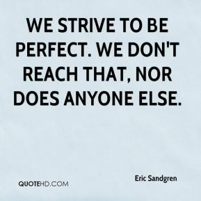 Eric Sandgren - We strive to be perfect. We don't reach that, nor does anyone else.